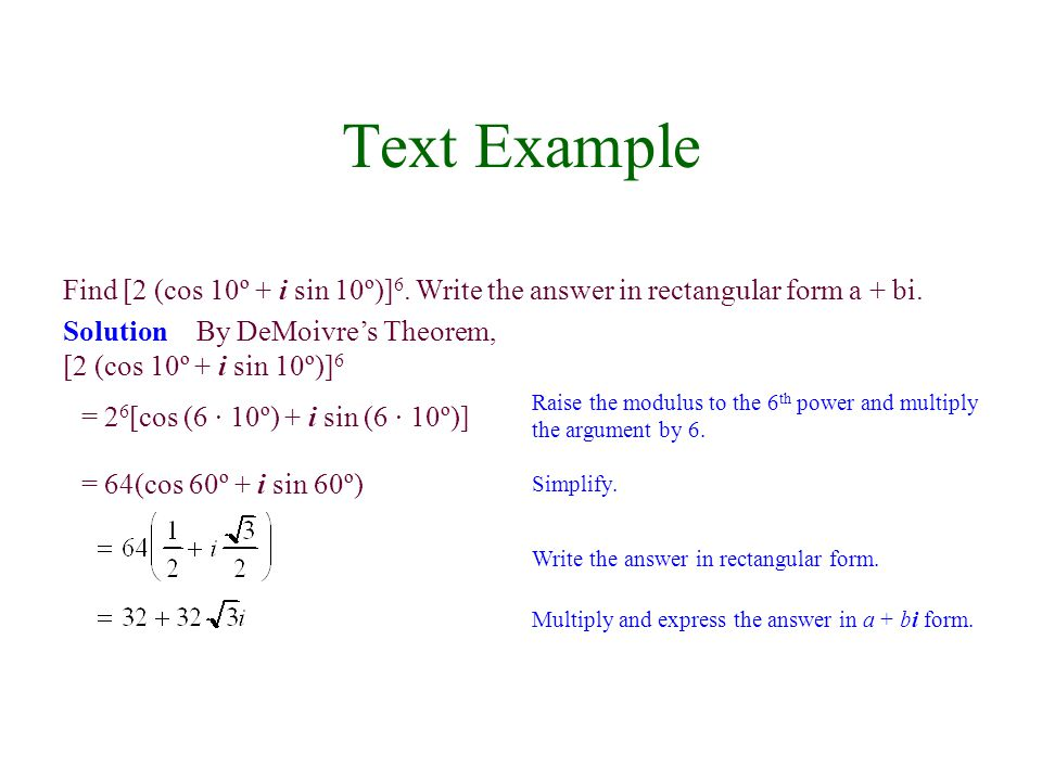 Text Example Find [2 (cos 10º + i sin 10º)]6. Write the answer in rectangular form a + bi. Solution By DeMoivre's Theorem,